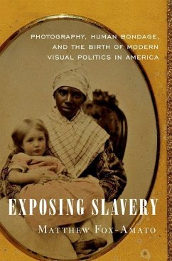 Exposing Slavery: Photography, Human Bondage, and the Birth of Modern Visual Politics in America - Fox-Amato, Matthew (Assistant Professor of History, Assistant Profes
