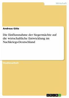Die Einflussnahme der Siegermächte auf die wirtschaftliche Entwicklung im Nachkriegs-Deutschland (eBook, ePUB)