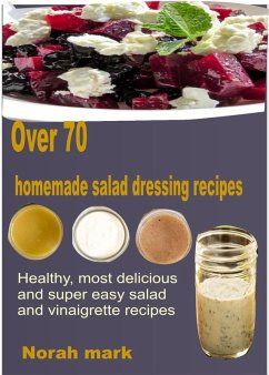 Over 70 Homemade Salad Dressing Recipes Healthy, Most Delicious and Super Easy Salad and Vinaigrette Recipes (eBook, ePUB) - Mark, Norah