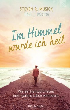 Im Himmel wurde ich heil (eBook, ePUB) - Musick, Steven R.; Pastor, Paul J.