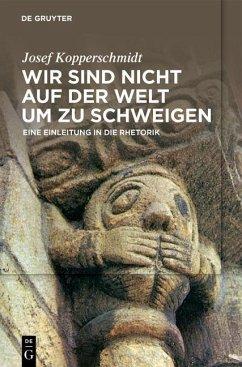 Wir sind nicht auf der Welt, um zu schweigen (eBook, PDF) - Kopperschmidt, Josef