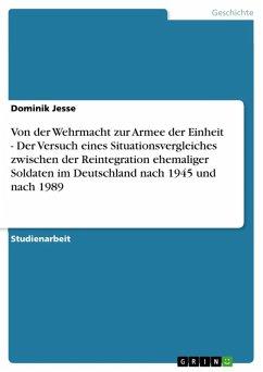 Von der Wehrmacht zur Armee der Einheit - Der Versuch eines Situationsvergleiches zwischen der Reintegration ehemaliger Soldaten im Deutschland nach 1945 und nach 1989 (eBook, ePUB) - Jesse, Dominik