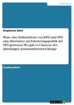Wäre eine Einheitsfront von KPD und SPD eine Alternative zur Tolerierungspolitik der SPD gewesen? Wo gab es Chancen in Folge der jahrelangen Auseinanderentwicklung? Wie sah diese Entwicklung aus? (eBook, ePUB)