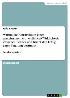 Warum die Konstruktion einer gemeinsamen (sprachlichen) Wirklichkeit zwischen Berater und Klient den Erfolg einer Beratung bestimmt (eBook, ePUB) - Lieder, Julia