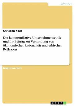 Die kommunikative Unternehmensethik und ihr Beitrag zur Vermittlung von ökonomischer Rationalität und ethischer Reflexion (eBook, ePUB)