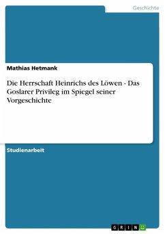 Die Herrschaft Heinrichs des Löwen - Das Goslarer Privileg im Spiegel seiner Vorgeschichte (eBook, ePUB)