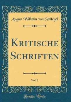 Kritische Schriften, Vol. 1 (Classic Reprint) - Schlegel, August Wilhelm Von