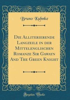 Die Alliterierende Langzeile in der Mittelenglischen Romanze Sir Gawayn And The Green Knight (Classic Reprint)