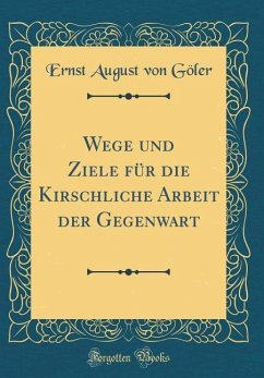 Wege und Ziele für die Kirschliche Arbeit der Gegenwart (Classic Reprint)
