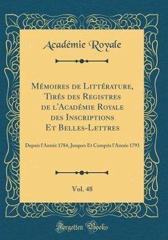 Mémoires de Littérature, Tirés des Registres de l'Académie Royale des Inscriptions Et Belles-Lettres, Vol. 48