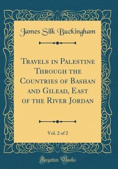 Travels in Palestine Through the Countries of Bashan and Gilead, East of the River Jordan, Vol. 2 of 2 (Classic Reprint)