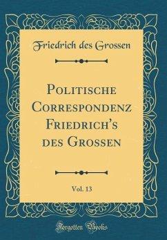 Politische Correspondenz Friedrich's des Grossen, Vol. 13 (Classic Reprint)