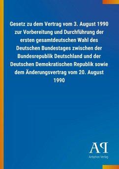 Gesetz zu dem Vertrag vom 3. August 1990 zur Vorbereitung und Durchführung der ersten gesamtdeutschen Wahl des Deutschen Bundestages zwischen der Bundesrepublik Deutschland und der Deutschen Demokratischen Republik sowie dem Änderungsvertrag vom 20. August 1990