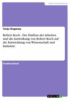 Robert Koch - Der Einfluss der Arbeiten und die Auswirkung von Robert Koch auf die Entwicklung von Wissenschaft und Industrie (eBook, ePUB)