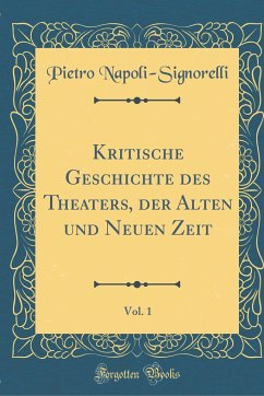 Kritische Geschichte des Theaters, der Alten und Neuen Zeit, Vol. 1 (Classic Reprint)