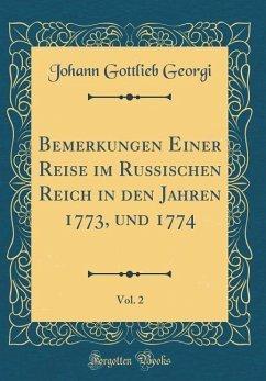 Bemerkungen Einer Reise im Russischen Reich in den Jahren 1773, und 1774, Vol. 2 (Classic Reprint)