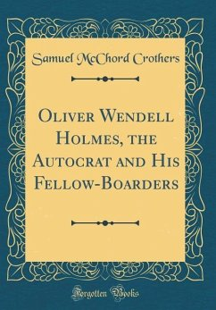 Oliver Wendell Holmes, the Autocrat and His Fellow-Boarders (Classic Reprint)