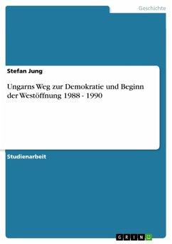 Ungarns Weg zur Demokratie und Beginn der Westöffnung 1988 - 1990 (eBook, PDF)