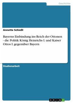 Bayerns Einbindung ins Reich der Ottonen - die Politik König Heinrichs I. und Kaiser Ottos I. gegenüber Bayern (eBook, ePUB)