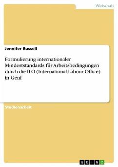 Formulierung internationaler Mindeststandards für Arbeitsbedingungen durch die ILO (International Labour Office) in Genf (eBook, ePUB)