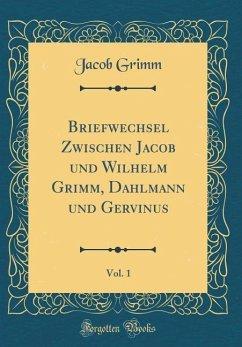 Briefwechsel Zwischen Jacob und Wilhelm Grimm, Dahlmann und Gervinus, Vol. 1 (Classic Reprint) - Grimm, Jacob