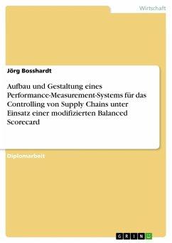 Aufbau und Gestaltung eines Performance-Measurement-Systems für das Controlling von Supply Chains unter Einsatz einer modifizierten Balanced Scorecard (eBook, ePUB) - Bosshardt, Jörg