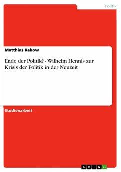 Ende der Politik? - Wilhelm Hennis zur Krisis der Politik in der Neuzeit (eBook, ePUB)