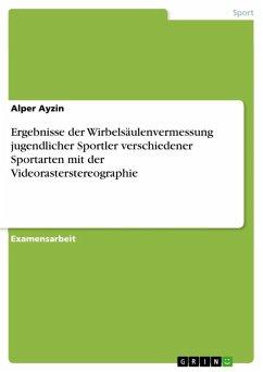 Ergebnisse der Wirbelsäulenvermessung jugendlicher Sportler verschiedener Sportarten mit der Videorasterstereographie (eBook, ePUB) - Ayzin, Alper