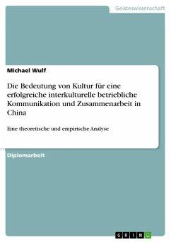 Die Bedeutung von Kultur für eine erfolgreiche interkulturelle betriebliche Kommunikation und Zusammenarbeit in China (eBook, ePUB) - Wulf, Michael