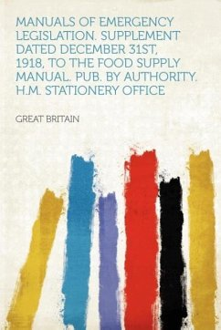 Manuals of Emergency Legislation. Supplement Dated December 31st, 1918, to the Food Supply Manual. Pub. by Authority. H.M. Stationery Office