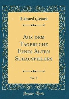 Aus dem Tagebuche Eines Alten Schauspielers, Vol. 4 (Classic Reprint)