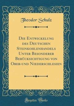 Die Entwickelung des Deutschen Steinkohlenhandels Unter Besonderer Berücksichtigung von Ober-und Niederschlesien (Classic Reprint)