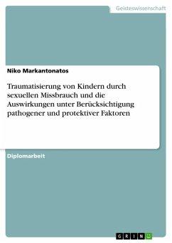 Traumatisierung von Kindern durch sexuellen Missbrauch und die Auswirkungen unter Berücksichtigung pathogener und protektiver Faktoren (eBook, ePUB) - Markantonatos, Niko