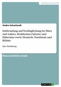 Entfremdung und Verdinglichung bei Marx und Lukács, Horkheimer/Adorno und Habermas sowie Honneth, Nussbaum und Böhme (eBook, ePUB)