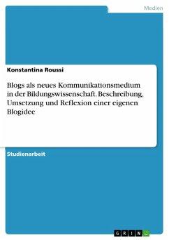 Blogs als neues Kommunikationsmedium in der Bildungswissenschaft. Beschreibung, Umsetzung und Reflexion einer eigenen Blogidee (eBook, PDF)