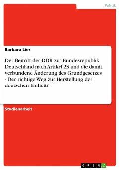 Der Beitritt der DDR zur Bundesrepublik Deutschland nach Artikel 23 und die damit verbundene Änderung des Grundgesetzes - Der richtige Weg zur Herstellung der deutschen Einheit? (eBook, ePUB)