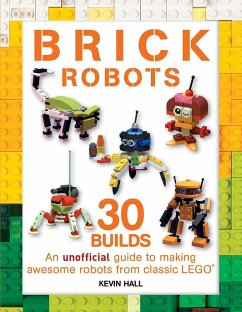 Brick Robots: 30 Builds: An Unofficial Guide to...