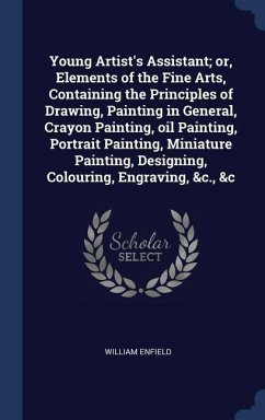 Young Artist's Assistant; Or, Elements of the Fine Arts, Containing the Principles of Drawing, Painting in General, Crayon Painting, Oil Painting, Por