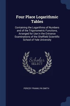 Four Place Logarithmic Tables: Containing the Logarithms of Numbers and of the Trigonometric Functions, Arranged for Use in the Entrance Examinations