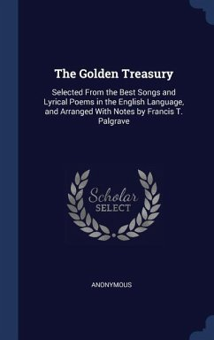 The Golden Treasury: Selected from the Best Songs and Lyrical Poems in the English Language, and Arranged with Notes by Francis T. Palgrave