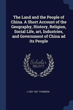 The Land and the People of China. a Short Account of the Geography, History, Religion, Social Life, Art, Industries, and Government of China Ad Its Pe