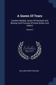 A Queen of Tears: Caroline Matilda, Queen of Denmark and Norway and Princess of Great Britain and Ireland; Volume 2
