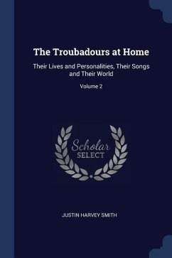 The Troubadours at Home: Their Lives and Personalities, Their Songs and Their World; Volume 2