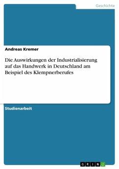 Die Auswirkungen der Industrialisierung auf das Handwerk in Deutschland am Beispiel des Klempnerberufes (eBook, ePUB)
