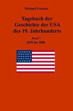 Tagebuch der Geschichte der USA des 19. Jahrhunderts, Band 7 1878-1888 - Franzen, Michael