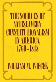 The Sources of Anti-Slavery Constitutionalism in America, 1760-1848 (eBook, ePUB) - Wiecek, William M.