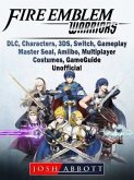 Fire Emblem Warriors, DLC, Characters, 3DS, Switch, Gameplay, Master Seal, Amiibo, Multiplayer, Costumes, Game Guide Unofficial (eBook, ePUB)