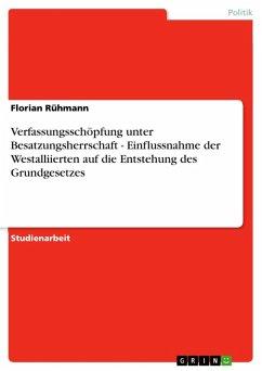 Verfassungsschöpfung unter Besatzungsherrschaft - Einflussnahme der Westalliierten auf die Entstehung des Grundgesetzes (eBook, ePUB) - Rühmann, Florian