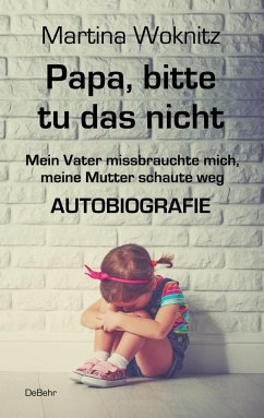 Papa, bitte tu das nicht - Mein Vater missbrauchte mich, meine Mutter schaute weg - AUTOBIOGRAFIE - Woknitz, Martina