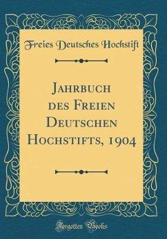 Jahrbuch des Freien Deutschen Hochstifts, 1904 (Classic Reprint)